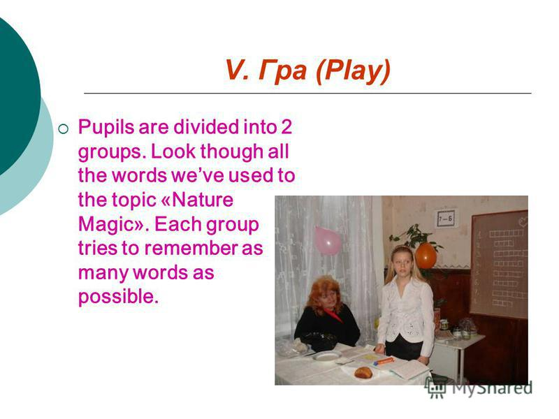V. Гра (Play) Pupils are divided into 2 groups. Look though all the words weve used to the topic «Nature Magic». Each group tries to remember as many words as possible.