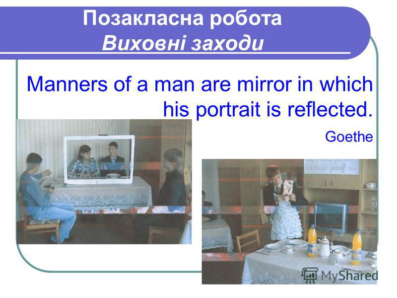 Позакласна робота Виховні заходи Manners of a man are mirror in which his portrait is reflected. Goethe