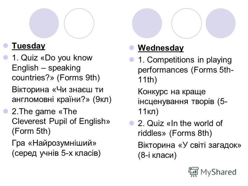 Tuesday 1. Quiz «Do you know English – speaking countries?» (Forms 9th) Вікторина «Чи знаєш ти англомовні країни?» (9кл) 2.The game «The Cleverest Pupil of English» (Form 5th) Гра «Найрозумніший» (серед учнів 5-х класів) Wednesday 1. Competitions in