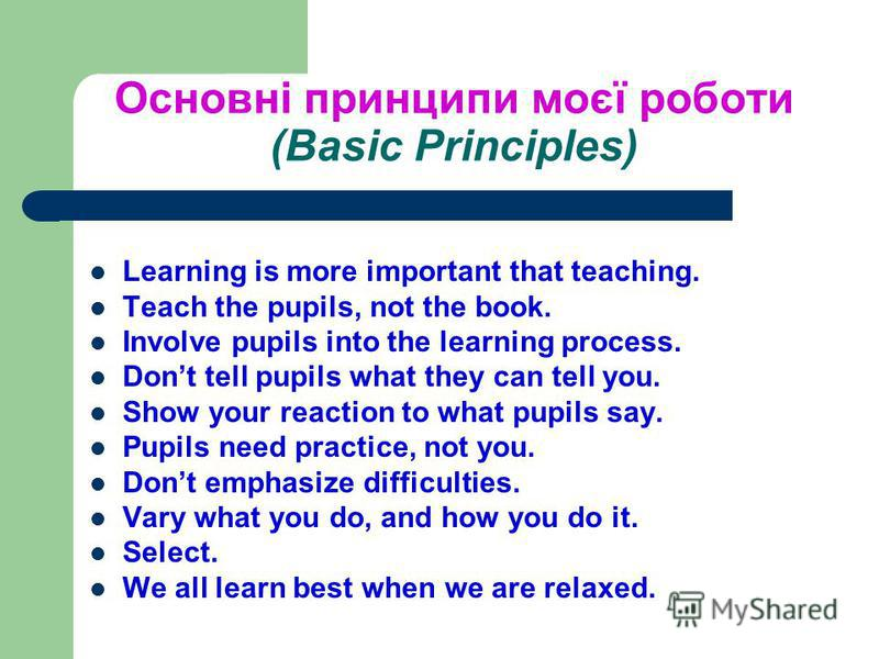 Основні принципи моєї роботи (Basic Principles) Learning is more important that teaching. Teach the pupils, not the book. Involve pupils into the learning process. Dont tell pupils what they can tell you. Show your reaction to what pupils say. Pupils