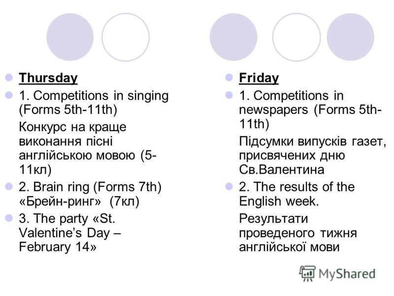 Thursday 1. Competitions in singing (Forms 5th-11th) Конкурс на краще виконання пісні англійською мовою (5- 11кл) 2. Brain ring (Forms 7th) «Брейн-ринг» (7кл) 3. The party «St. Valentines Day – February 14» Friday 1. Competitions in newspapers (Forms