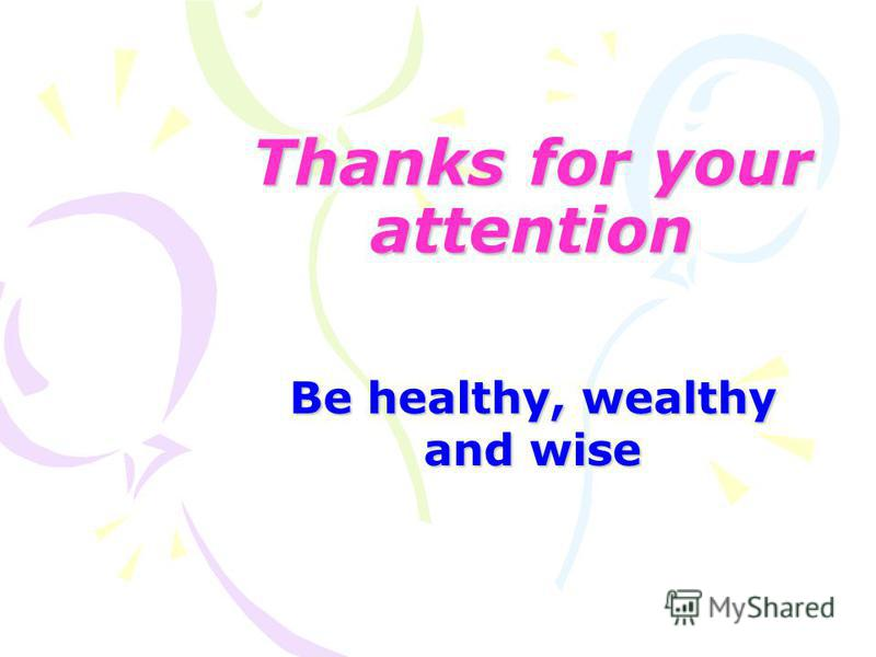 Thanks for your attention Be healthy, wealthy and wise
