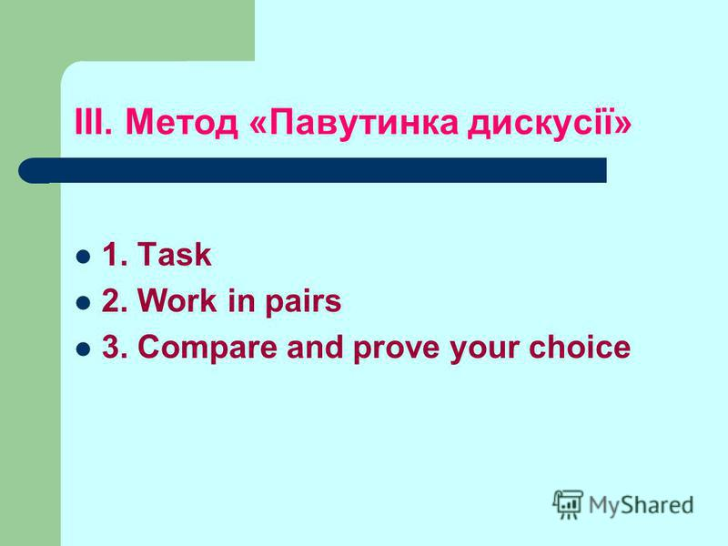 ІІІ. Метод «Павутинка дискусії» 1. Task 2. Work in pairs 3. Compare and prove your choice