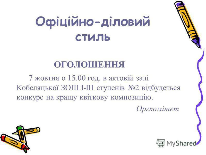 Офіційно-діловий стиль ОГОЛОШЕННЯ 7 жовтня о 15.00 год. в актовій залі Кобеляцької ЗОШ І-ІІІ ступенів 2 відбудеться конкурс на кращу квіткову композицію. Оргкомітет
