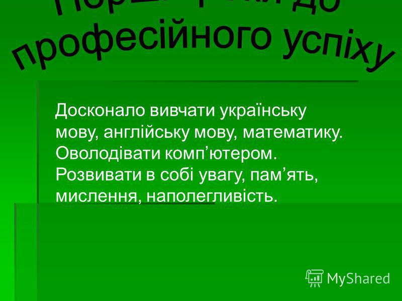 Досконало вивчати українську мову, англійську мову, математику. Оволодівати компютером. Розвивати в собі увагу, память, мислення, наполегливість.