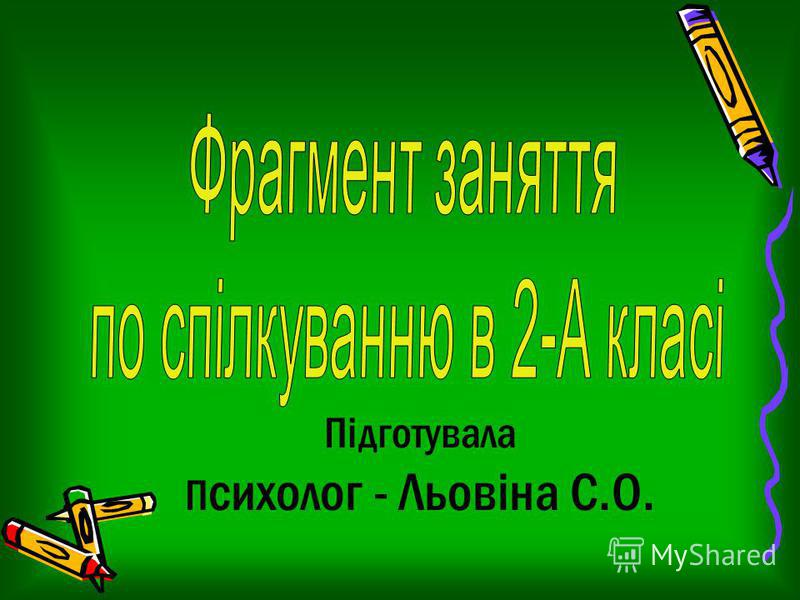 Підготувала П сихолог - Льовіна С.О.