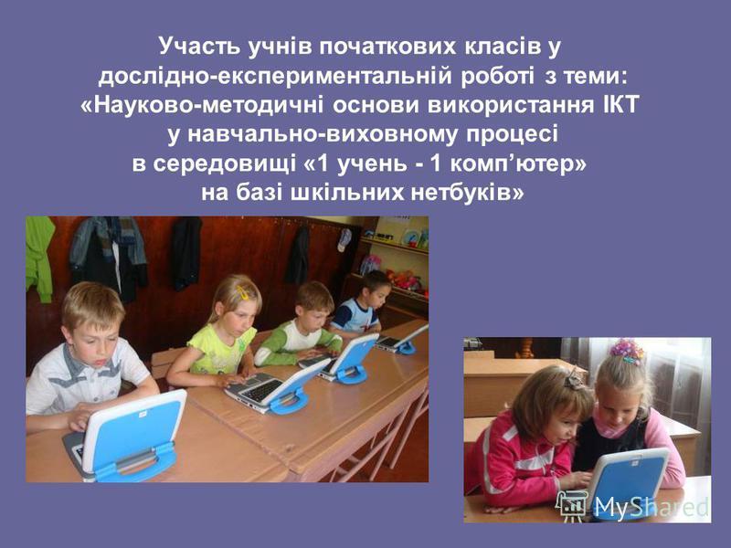 Участь учнів початкових класів у дослідно-експериментальній роботі з теми: «Науково-методичні основи використання ІКТ у навчально-виховному процесі в середовищі «1 учень - 1 компютер» на базі шкільних нетбуків»