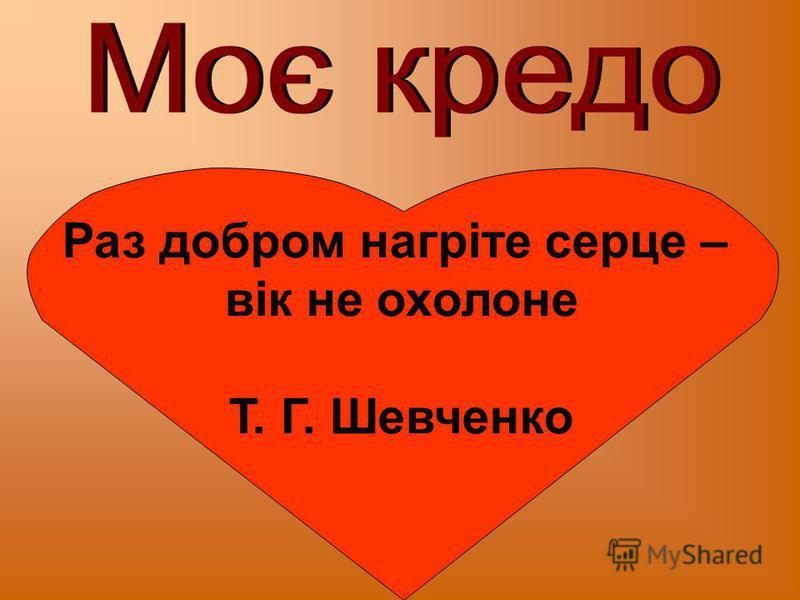 Раз добром нагріте серце – вік не охолоне Т. Г. Шевченко