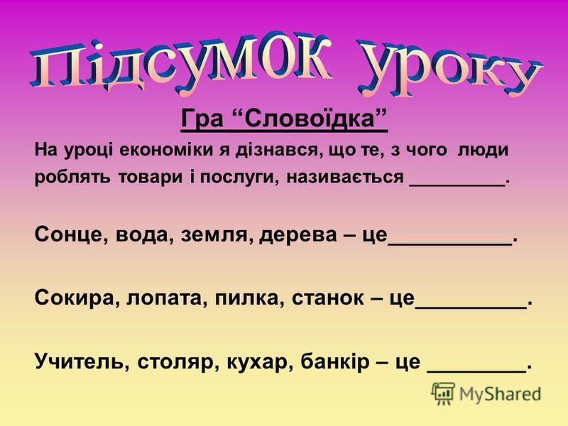 Гра Словоїдка На уроці економіки я дізнався, що те, з чого люди роблять товари і послуги, називається _________. Сонце, вода, земля, дерева – це__________. Сокира, лопата, пилка, станок – це_________. Учитель, столяр, кухар, банкір – це ________.