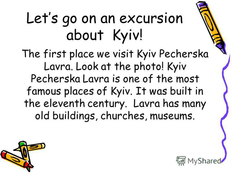 Lets go on an excursion about Kyiv! The first place we visit Kyiv Pecherska Lavra. Look at the photo! Kyiv Pecherska Lavra is one of the most famous places of Kyiv. It was built in the eleventh century. Lavra has many old buildings, churches, museums