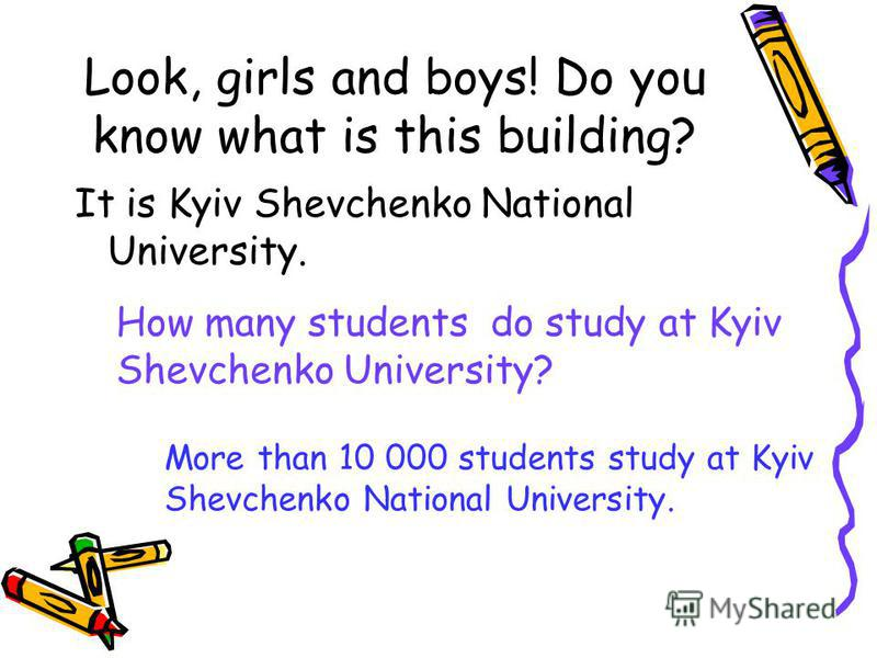 Look, girls and boys! Do you know what is this building? It is Kyiv Shevchenko National University. How many students do study at Kyiv Shevchenko University? More than 10 000 students study at Kyiv Shevchenko National University.