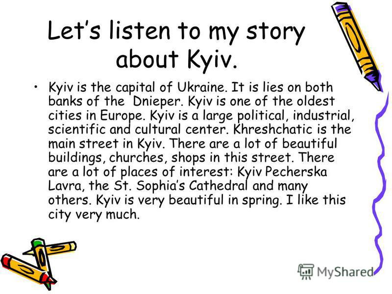 Lets listen to my story about Kyiv. Kyiv is the capital of Ukraine. It is lies on both banks of the Dnieper. Kyiv is one of the oldest cities in Europe. Kyiv is a large political, industrial, scientific and cultural center. Khreshchatic is the main s