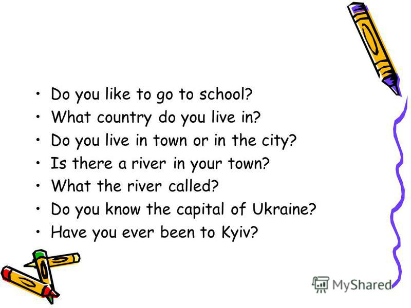 Do you like to go to school? What country do you live in? Do you live in town or in the city? Is there a river in your town? What the river called? Do you know the capital of Ukraine? Have you ever been to Kyiv?
