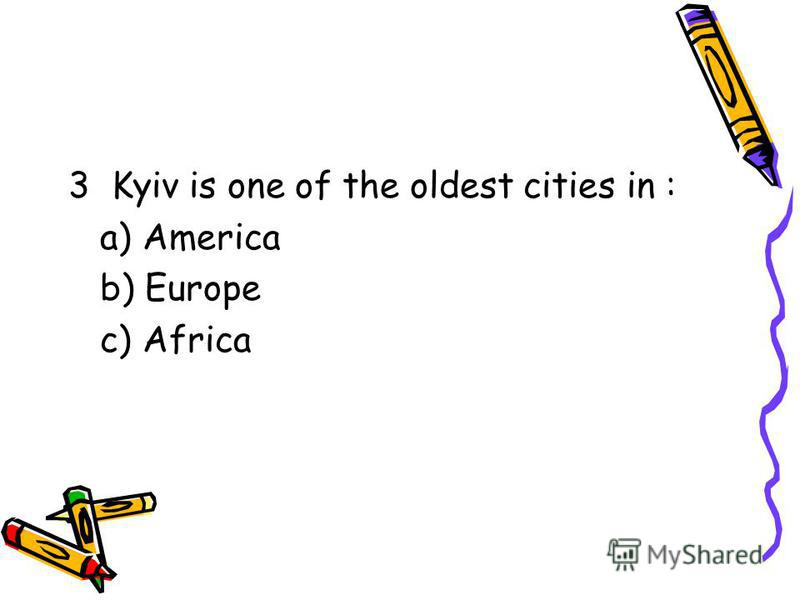 3 Kyiv is one of the oldest cities in : a) America b) Europe c) Africa