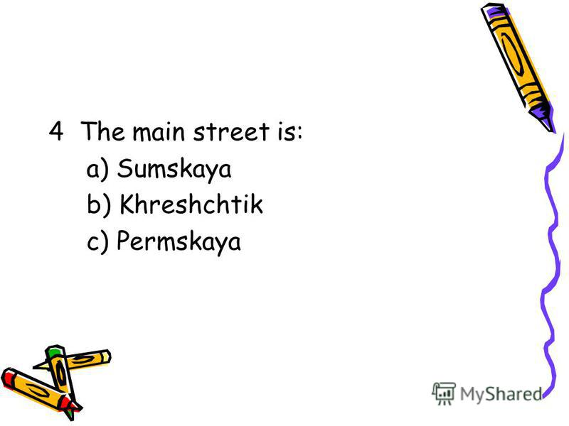 4 The main street is: a) Sumskaya b) Khreshchtik c) Permskaya