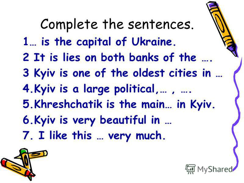 Complete the sentences. 1… is the capital of Ukraine. 2 It is lies on both banks of the …. 3 Kyiv is one of the oldest cities in … 4.Kyiv is a large political,…, …. 5.Khreshchatik is the main… in Kyiv. 6.Kyiv is very beautiful in … 7. I like this … v