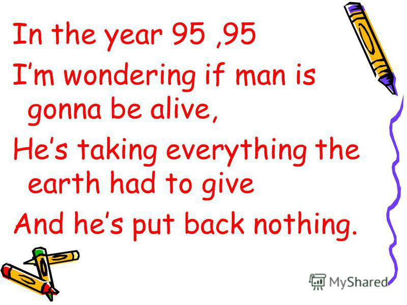 In the year 95,95 Im wondering if man is gonna be alive, Hes taking everything the earth had to give And hes put back nothing.