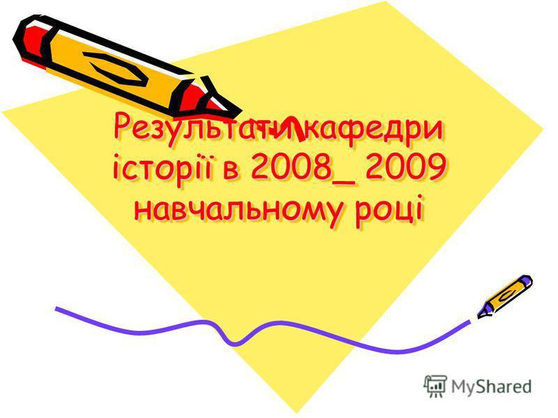 Результати кафедри історії в 2008_ 2009 навчальному році