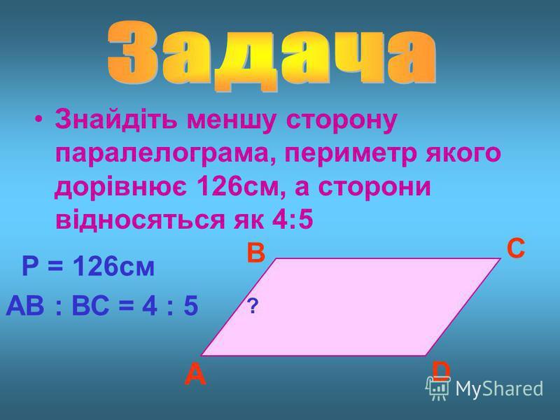 Знайдіть меншу сторону паралелограма, периметр якого дорівнює 126см, а сторони відносяться як 4:5 А В С D Р = 126см АВ : ВС = 4 : 5 ?