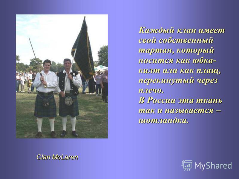 Clan McLaren Каждый клан имеет свой собственный тартан, который носится как юбка- килт или как плащ, перекинутый через плечо. В России эта ткань так и называется – шотландка.