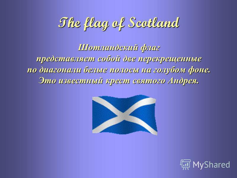 The flag of Scotland Шотландский флаг представляет собой две перекрещенные по диагонали белые полосы на голубом фоне. Это известный крест святого Андрея.