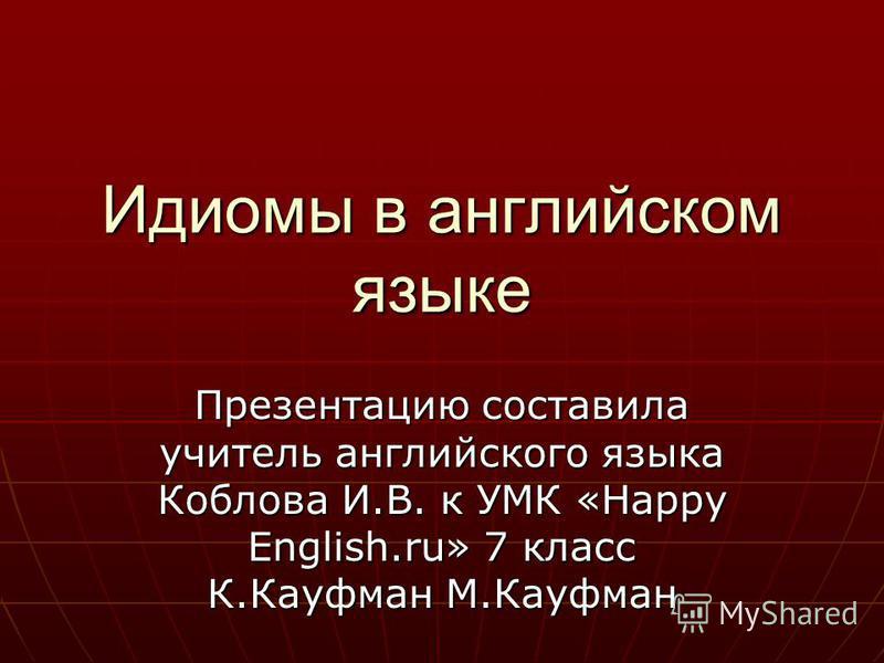 Идиомы в английском языке Презентацию составила учитель английского языка Коблова И.В. к УМК «Happy English.ru» 7 класс К.Кауфман М.Кауфман