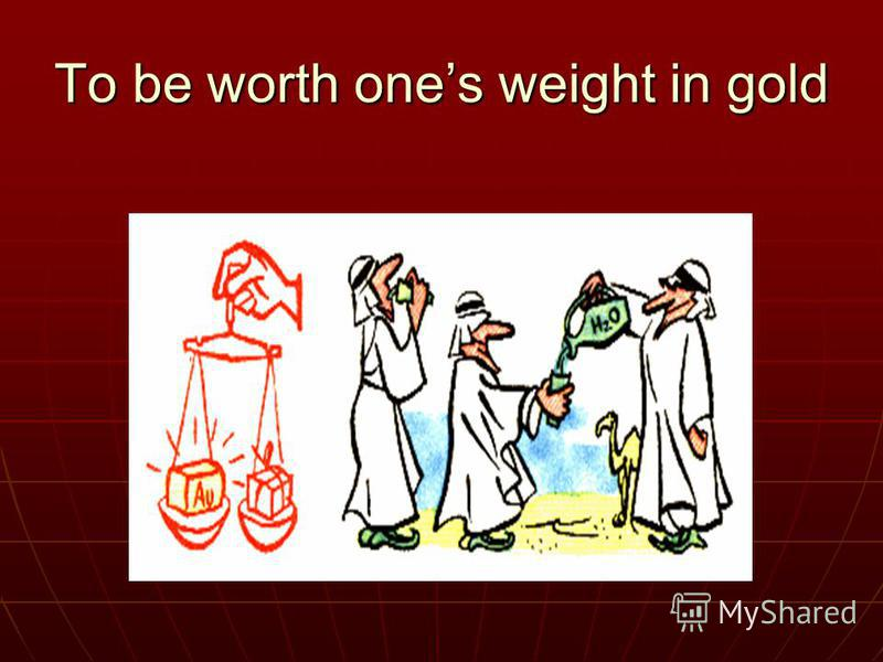 To be worth ones weight in gold