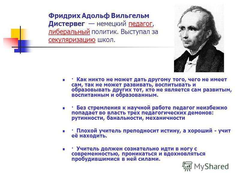 Фридрих Адольф Вильгельм Дистервег немецкий педагог, либеральный политик. Выступал за секуляризацию школ.педагог либеральный секуляризацию · Как никто не может дать другому того, чего не имеет сам, так не может развивать, воспитывать и образовывать д