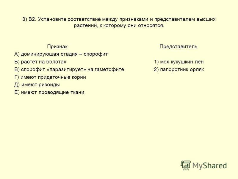 3) В2. Установите соответствие между признаками и представителем высших растений, к которому они относятся. Признак Представитель А) доминирующая стадия – спорофит Б) растет на болотах 1) мох кукушкин лен В) спорофит «паразитирует» на гаметофите 2) п