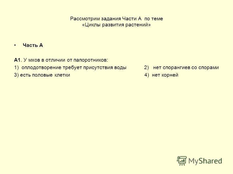 Рассмотрим задания Части А по теме «Циклы развития растений» Часть А А1. У мхов в отличии от папоротников: 1) оплодотворение требует присутствия воды 2) нет спорангиев со спорами 3) есть половые клетки 4) нет корней