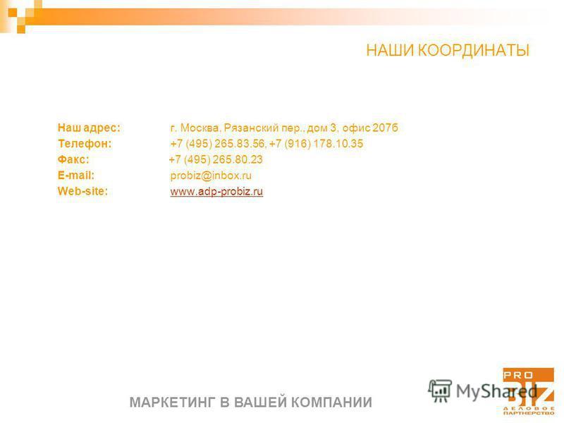 МАРКЕТИНГ В ВАШЕЙ КОМПАНИИ Наш адрес: г. Москва, Рязанский пер., дом 3, офис 207 б Телефон: +7 (495) 265.83.56, +7 (916) 178.10.35 Факс: +7 (495) 265.80.23 E-mail: probiz@inbox.ru Web-site: www.adp-probiz.ruwww.adp-probiz.ru НАШИ КООРДИНАТЫ