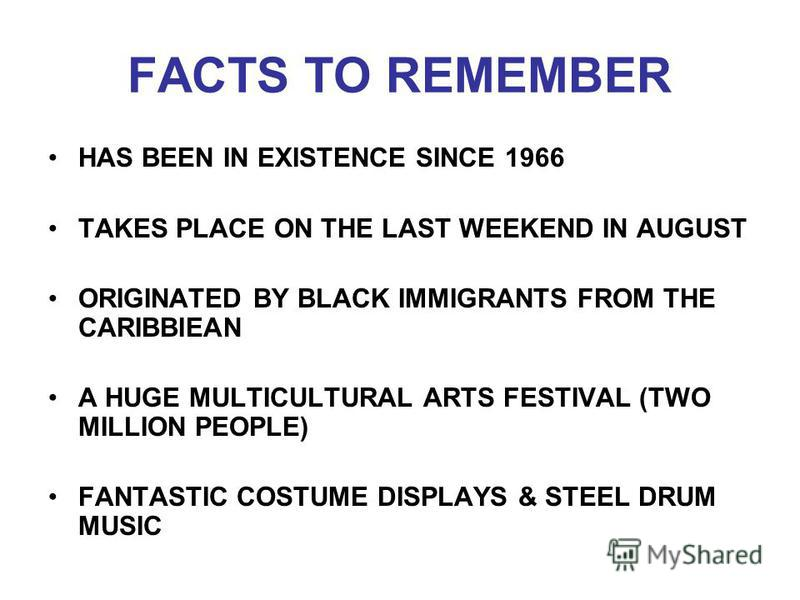 FACTS TO REMEMBER HAS BEEN IN EXISTENCE SINCE 1966 TAKES PLACE ON THE LAST WEEKEND IN AUGUST ORIGINATED BY BLACK IMMIGRANTS FROM THE CARIBBIEAN A HUGE MULTICULTURAL ARTS FESTIVAL (TWO MILLION PEOPLE) FANTASTIC COSTUME DISPLAYS & STEEL DRUM MUSIC
