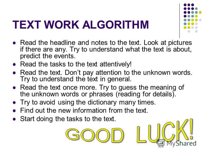 TEXT WORK ALGORITHM Read the headline and notes to the text. Look at pictures if there are any. Try to understand what the text is about, predict the events. Read the tasks to the text attentively! Read the text. Dont pay attention to the unknown wor