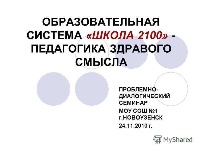 ОБРАЗОВАТЕЛЬНАЯ СИСТЕМА «ШКОЛА 2100» - ПЕДАГОГИКА ЗДРАВОГО СМЫСЛА ПРОБЛЕМНО- ДИАЛОГИЧЕСКИЙ СЕМИНАР МОУ СОШ 1 г.НОВОУЗЕНСК 24.11.2010 г.