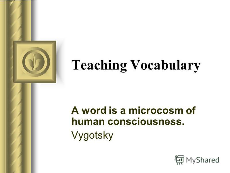 Teaching Vocabulary A word is a microcosm of human consciousness. Vygotsky