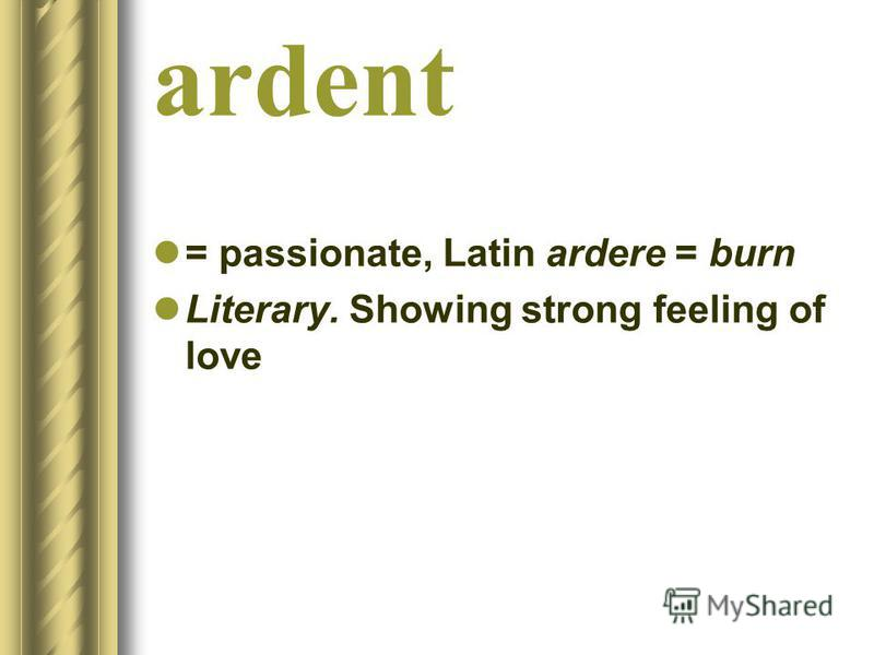 = passionate, Latin ardere = burn Literary. Showing strong feeling of love