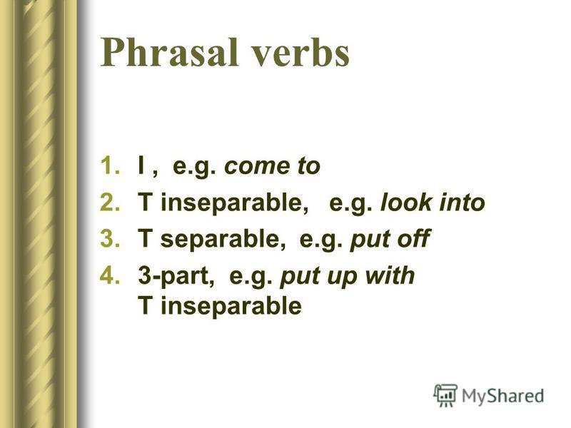 Phrasal verbs 1.I, e.g. come to 2.T inseparable, e.g. look into 3.T separable, e.g. put off 4.3-part, e.g. put up with T inseparable