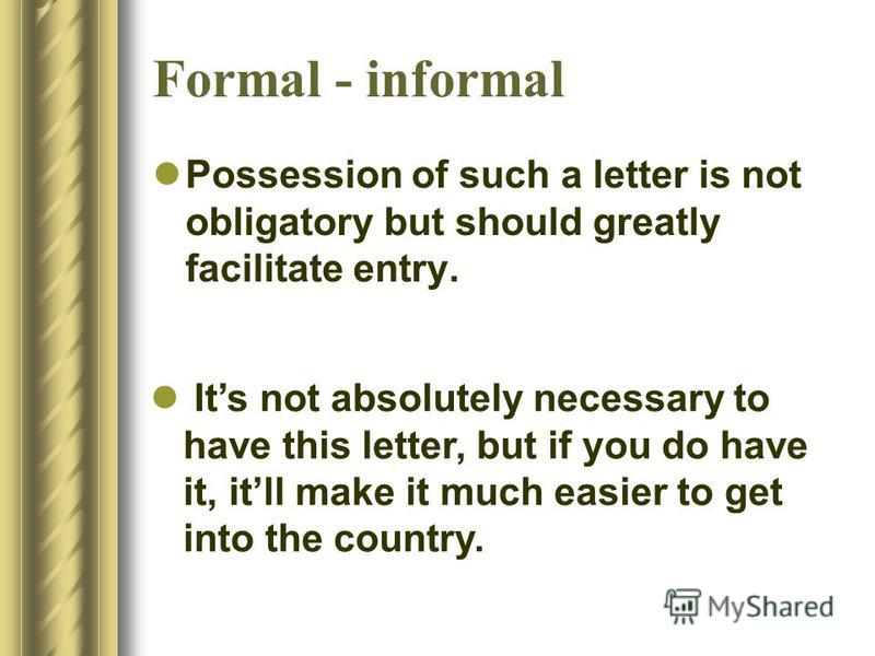 Formal - informal Possession of such a letter is not obligatory but should greatly facilitate entry. Its not absolutely necessary to have this letter, but if you do have it, itll make it much easier to get into the country.
