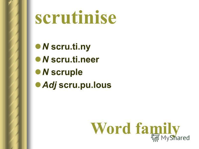 scrutinise N scru.ti.ny N scru.ti.neer N scruple Adj scru.pu.lous Word family