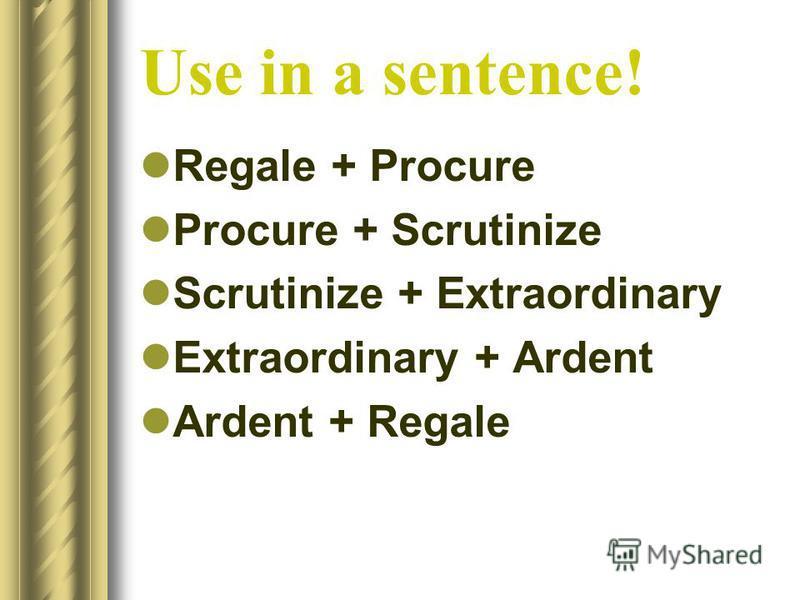 Use in a sentence! Regale + Procure Procure + Scrutinize Scrutinize + Extraordinary Extraordinary + Ardent Ardent + Regale