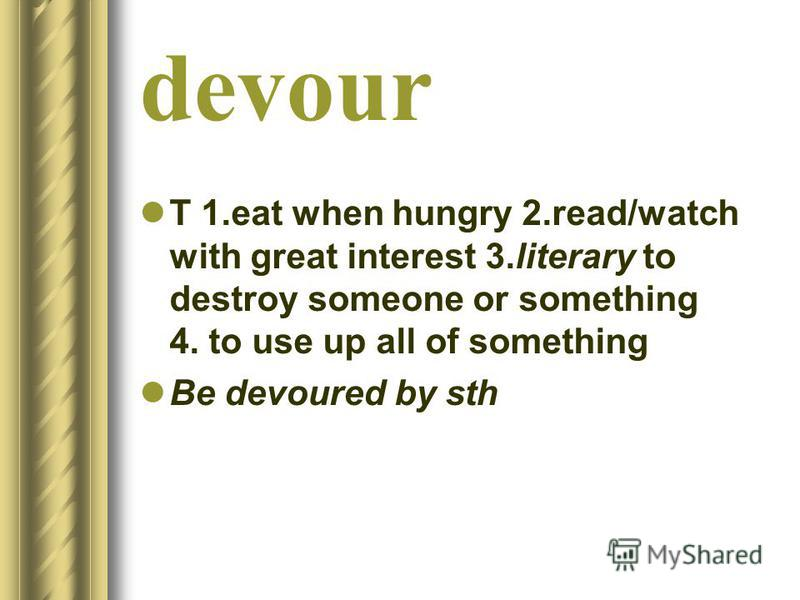 devour T 1.eat when hungry 2.read/watch with great interest 3.literary to destroy someone or something 4. to use up all of something Be devoured by sth