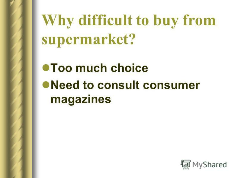 Why difficult to buy from supermarket? Too much choice Need to consult consumer magazines
