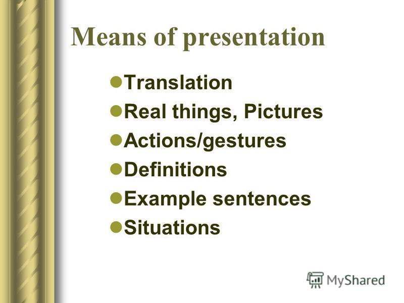 Means of presentation Translation Real things, Pictures Actions/gestures Definitions Example sentences Situations