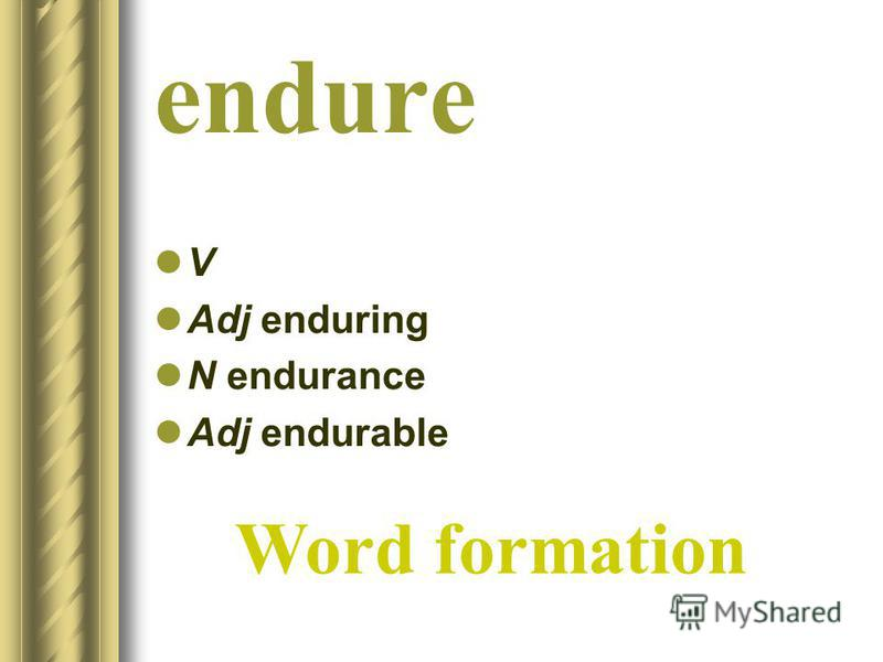 endure V Adj enduring N endurance Adj endurable Word formation