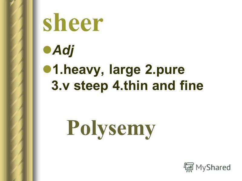 sheer Adj 1.heavy, large 2.pure 3.v steep 4.thin and fine Polysemy