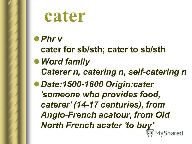 cater Phr v cater for sb/sth; cater to sb/sth Word family Caterer n, catering n, self-catering n Date:1500-1600 Origin:cater 'someone who provides food, caterer' (14-17 centuries), from Anglo-French acatour, from Old North French acater 'to buy'