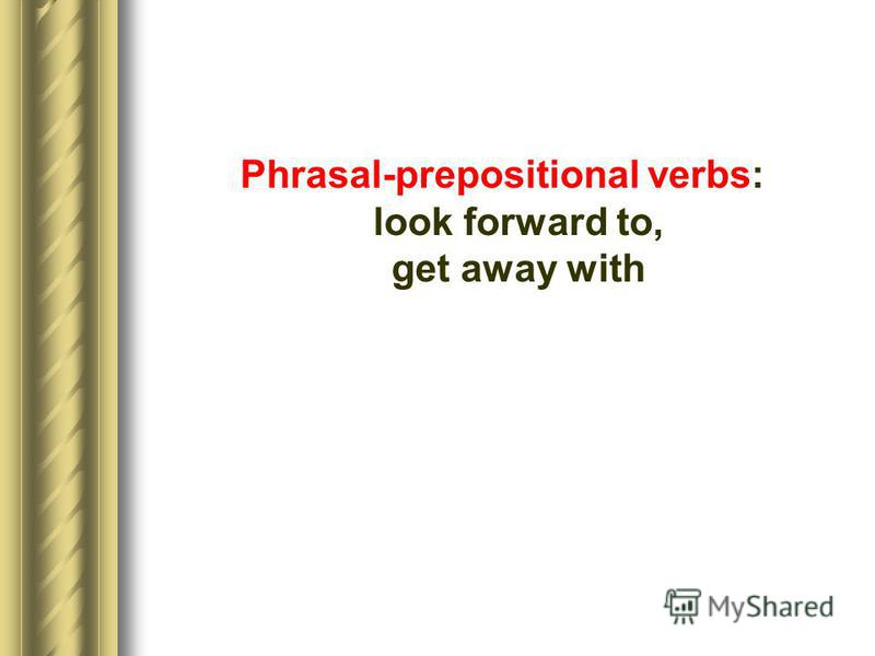 Phrasal-prepositional verbs: look forward to, get away with