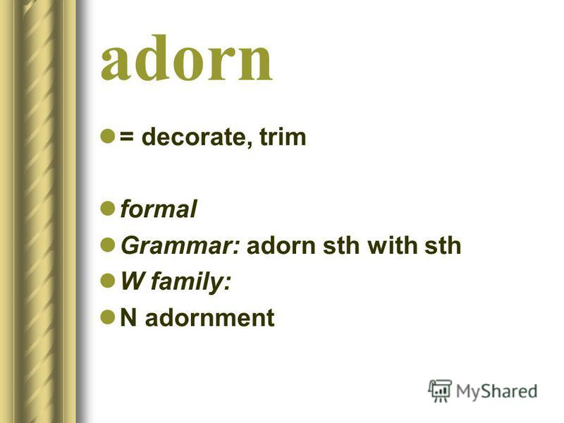 adorn = decorate, trim formal Grammar: adorn sth with sth W family: N adornment