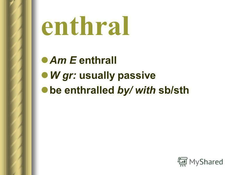 enthral Am E enthrall W gr: usually passive be enthralled by/ with sb/sth