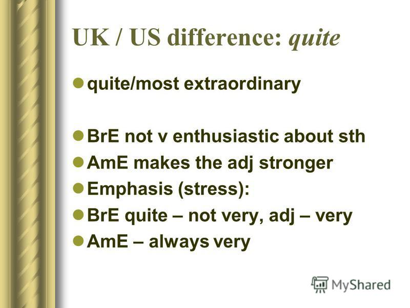 UK / US difference: quite quite/most extraordinary BrE not v enthusiastic about sth AmE makes the adj stronger Emphasis (stress): BrE quite – not very, adj – very AmE – always very
